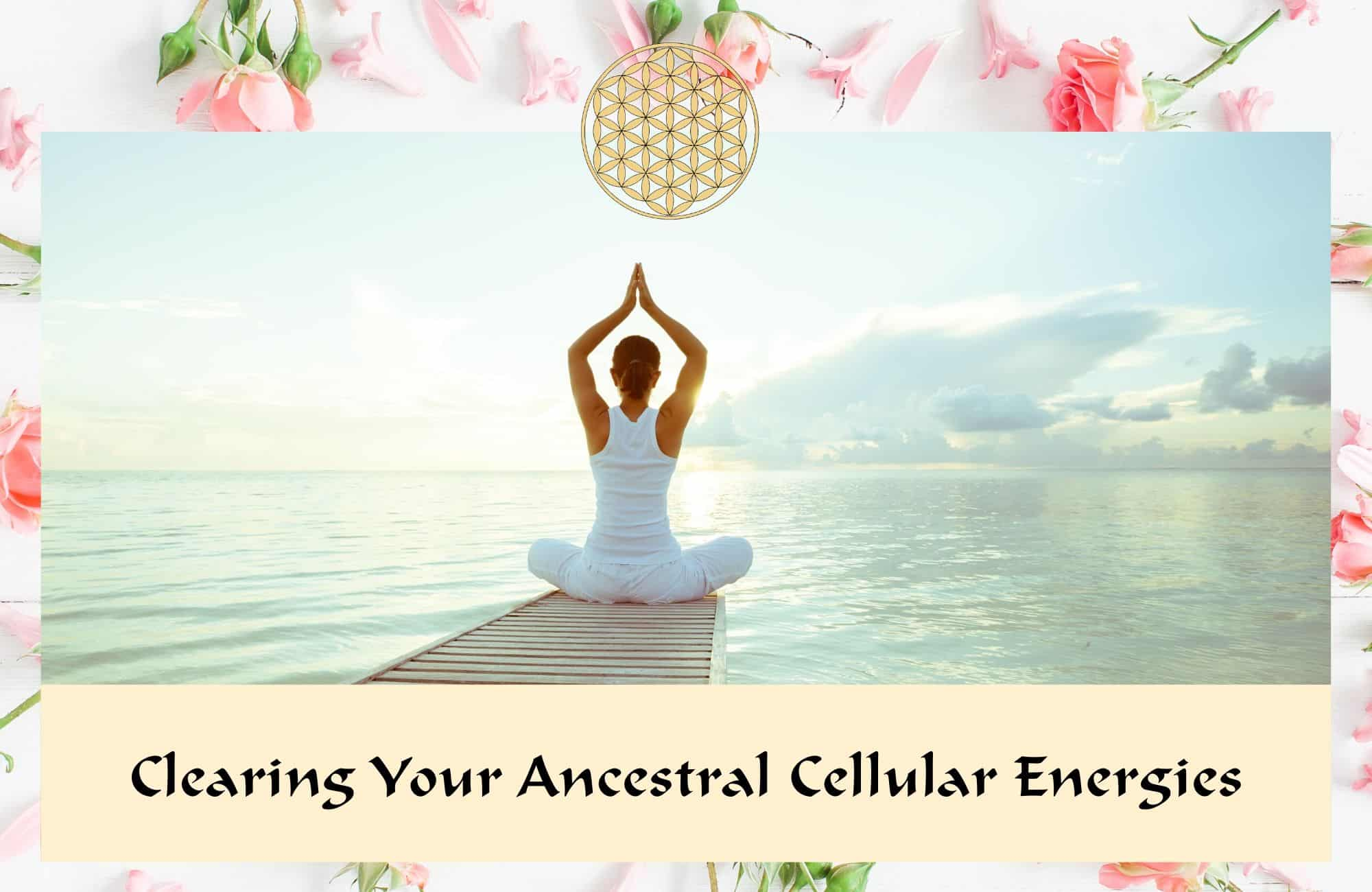 Clearing your ancestral cellular energies