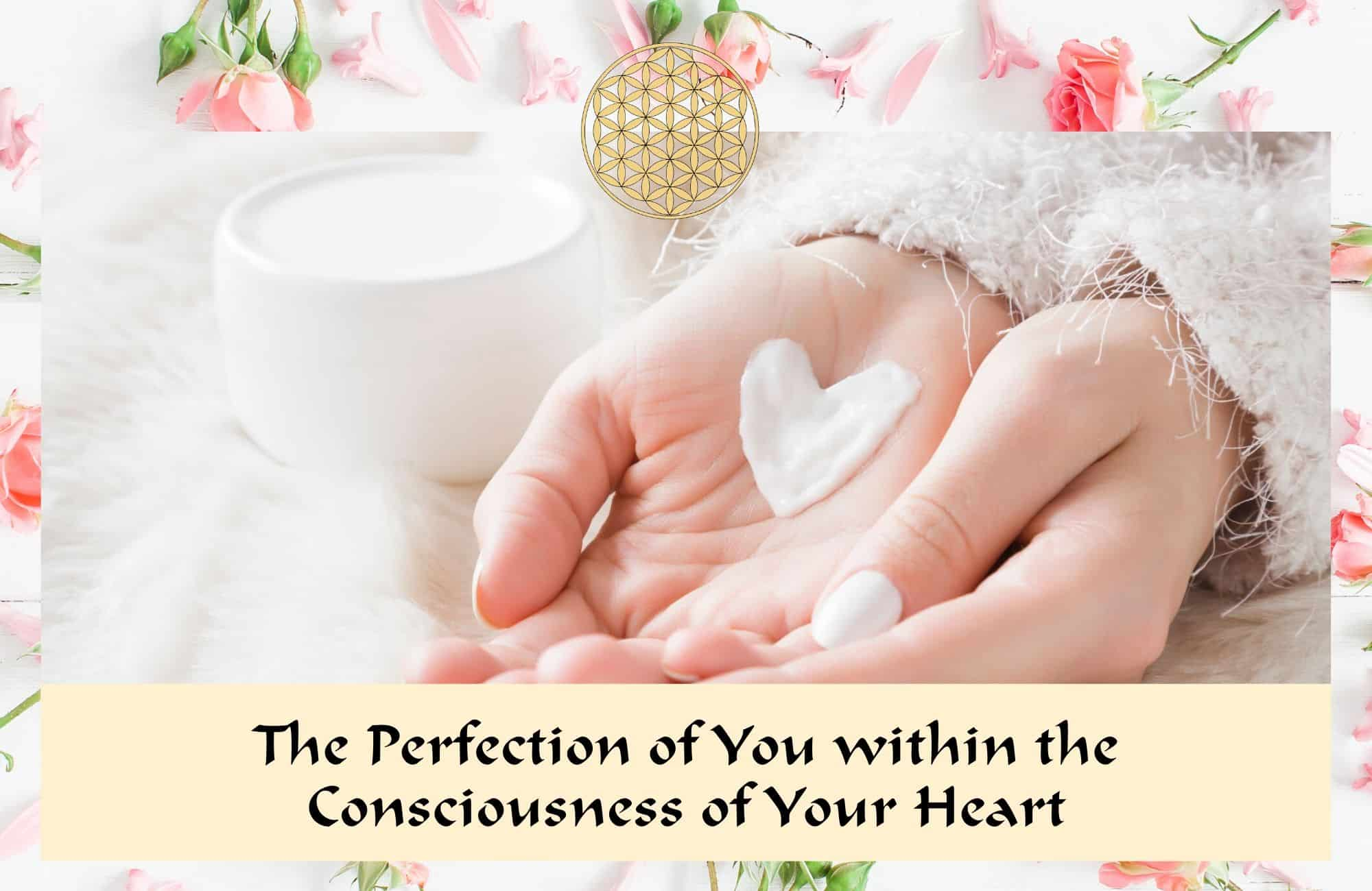 The perfection of you within the consciousness of your heart